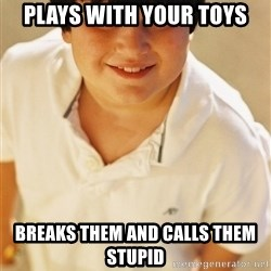 Annoying Childhood Friend - Plays with your toys breaks them and calls them stupid