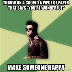 """Tyler Durden - Throw on a crowd a piece of paper that says """"You're wonderful"""" Make someone happy"""
