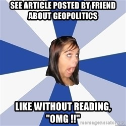 "Annoying Facebook Girl - see article posted by friend about geopolitics like without reading, ""OMG !!"""