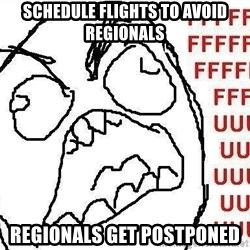 Fuuu - schedule flights to avoid regionals regionals get postponed