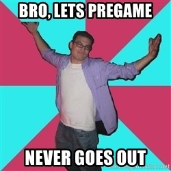 Douchebag Roommate - bro, lets pregame never goes out