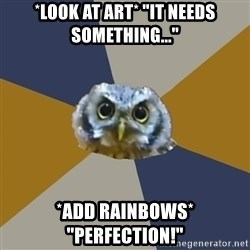"Art Newbie Owl - *look at art* ""It needs something..."" *Add rainbows* ""Perfection!"""
