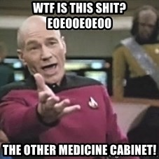 Picard Wtf - WTF is this shit? eoeooeoeoo THE OTHER MEDICINE CABINET!