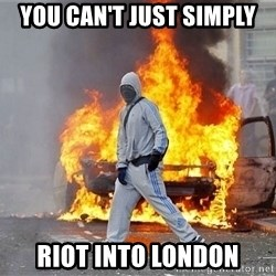 London Riots - YOU CAN'T JUST SIMPLY RIOT INTO LONDON