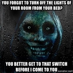 NEVER ALONE  - you forgot to turn off the lights of your room from your bed? you better get to that switch before i come to you
