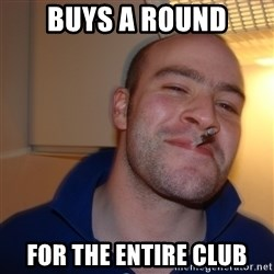 Good Guy Greg - BUYS A ROUND FOR THE ENTIRE CLUB