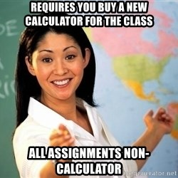 unhelpful teacher - requires you buy a new calculator for the class All assignments non-calculator