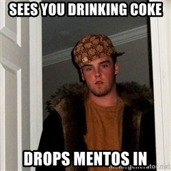 Scumbag Steve - SEES YOU DRINKING COKE DROPS MENTOS IN