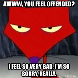 Katz Sarcastic - Awww, you feel offended? I feel so very bad, I'm so sorry, really.