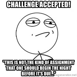"Challenge Accepted - challenge accepted! ""This is not the kind of assignment that one should begin the night before it's due..."""