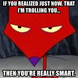 Katz Sarcastic - If you realized just now, that I'm trolling you... Then you're really smart.