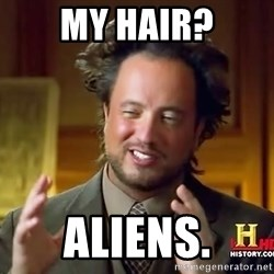 Ancient Aliens - my hair? aliens.