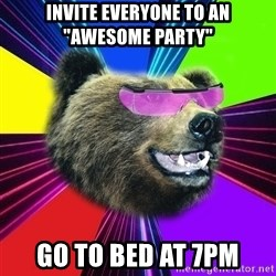 "Party Bear - invite everyone to an ""awesome Party"" go to bed at 7pm"