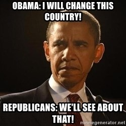 Obama Logic - Obama: i will change this country! republicans: we'll see about that!