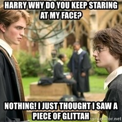 Harry Potter  - harry why do you keep staring at my face? nothing! i just thought i saw a piece of glittah