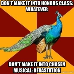 Thespian Peacock - Don't make it into honors class: Whatever Don't Make it into chosen musical: Devastation