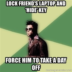 Tyler Durden - Lock friend's laptop and 'hide' key Force him to take a day off