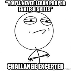 "Challenge Accepted - ""you'll never learn proper english skills"" challange excepted"