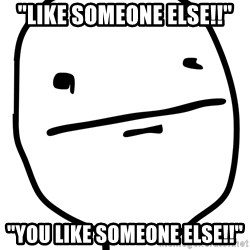 "Real Pokerface - ""Like someone else!!"" ""you like someone else!!"""