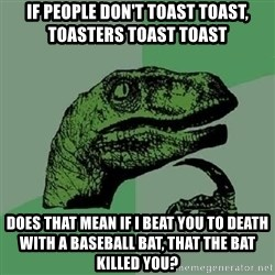 Philosoraptor - If people don't toast toast, toasters toast toast Does that mean if i beat you to death with a baseball bat, that the bat killed you?