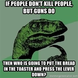 Philosoraptor - If people don't kill people, but guns do then who is going to put the bread in the toaster and press the lever down?