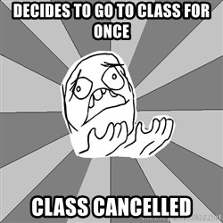 Whyyy??? - decides to go to class for once class cancelled