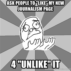 """Whyyy??? - ask people to """"like"""" my new journalism page 4 """"unlike"""" it"""