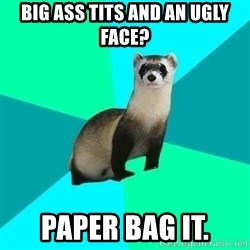 Obvious Question Ferret - big ass tits and an ugly face? Paper bag it.