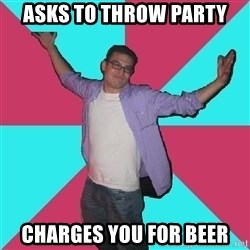 Douchebag Roommate - Asks to throw party charges you for beer