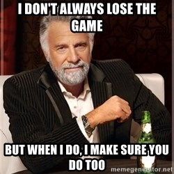 Worlds Most Interesting Man - I don't always lose the game but when i do, i make sure you do too