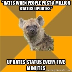 "Hypocrite Hyena - ""Hates when people post a million status updates"" Updates status every five minutes"