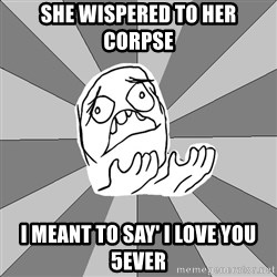 Whyyy??? - she wispered to her corpse i meant to say' i love you 5ever