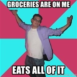 Douchebag Roommate - groceries are on me eats all of it