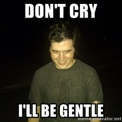 Rapist Edward - don't cry I'll be gentle