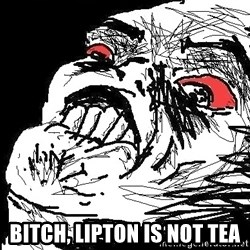Ffffuuuu - Bitch, lipton is not tea