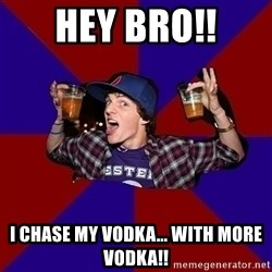 sunny_student - Hey bro!! I chase My Vodka... With more Vodka!!