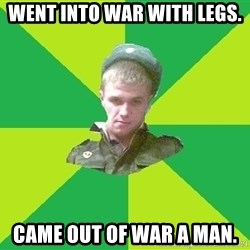 old soldier - Went into war with legs. came out of war a man.