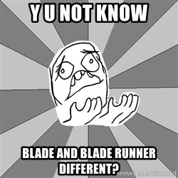 Whyyy??? - Y U NOT KNOW Blade and blade runner different?