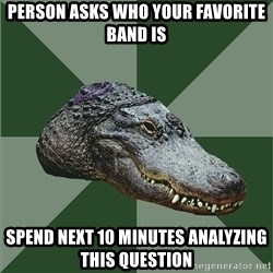 Aspie Alligator - person asks who your favorite band is spend next 10 minutes analyzing this question