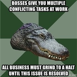 Aspie Alligator - Bosses give you multiple conflicting tasks at work ALL BUSIness must grind to a halt until this issue is resolved