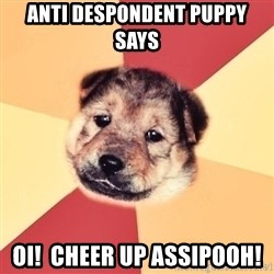 Typical Puppy - anti despondent puppy says oi!  Cheer up assipooh!