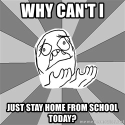 Whyyy??? - why can't i  just stay home from school today?