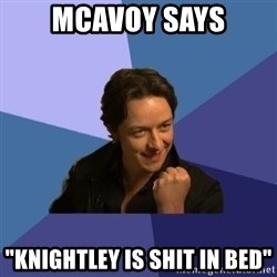 "Success James Mcavoy - McAvoy says ""Knightley is shit in bed"""
