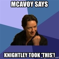 Success James Mcavoy - mcavoy says knightley took 'THIS'!