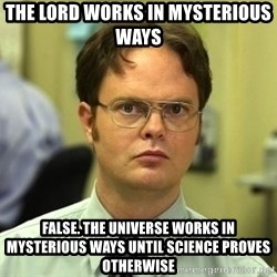 Dwight Schrute - The lord works in mysterious ways false. The universe works in mysterious ways until science proves otherwise