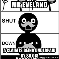 Shut Down Everything - MR EVELAND A CLAIM IS BEING UNDERPAID BY $0.08!