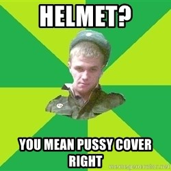 old soldier - HelmeT? You mean pussy cover right