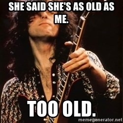Jimmy Page - ShE said she's as old as Me. too old.