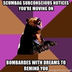 Emotionally Volatile Bear - scumbag Subconscious notices you're moving on Bombardes with dreams to remind you