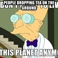 I Dont Want To Live On This Planet Anymore - People Dropping Tea on the Ground